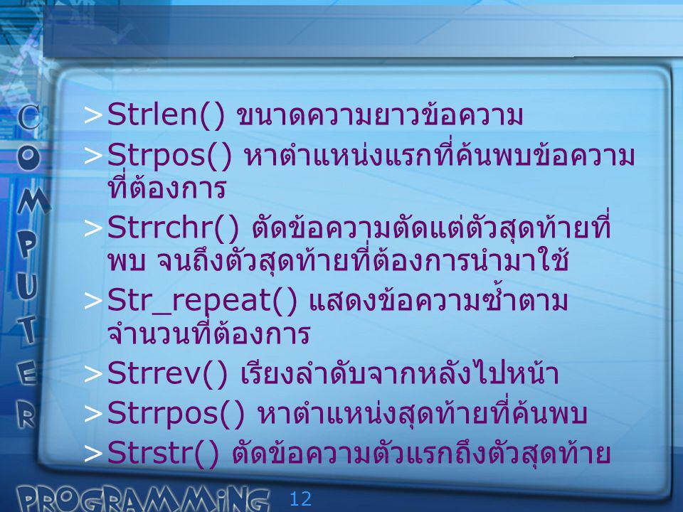 12 >Strlen() ขนาดความยาวข้อความ >Strpos() หาตำแหน่งแรกที่ค้นพบข้อความ ที่ต้องการ >Strrchr() ตัดข้อความตัดแต่ตัวสุดท้ายที่ พบ จนถึงตัวสุดท้ายที่ต้องการนำมาใช้ >Str_repeat() แสดงข้อความซ้ำตาม จำนวนที่ต้องการ >Strrev() เรียงลำดับจากหลังไปหน้า >Strrpos() หาตำแหน่งสุดท้ายที่ค้นพบ >Strstr() ตัดข้อความตัวแรกถึงตัวสุดท้าย