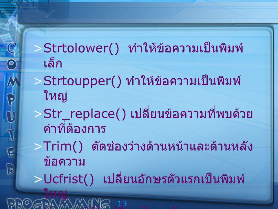 13 >Strtolower() ทำให้ข้อความเป็นพิมพ์ เล็ก >Strtoupper() ทำให้ข้อความเป็นพิมพ์ ใหญ่ >Str_replace() เปลี่ยนข้อความที่พบด้วย คำที่ต้องการ >Trim() ตัดช่องว่างด้านหน้าและด้านหลัง ข้อความ >Ucfrist() เปลี่ยนอักษรตัวแรกเป็นพิมพ์ ใหญ่ >Ucword() เปลี่ยนอักษรตัวแรกของแต่ละ คำในข้อความ