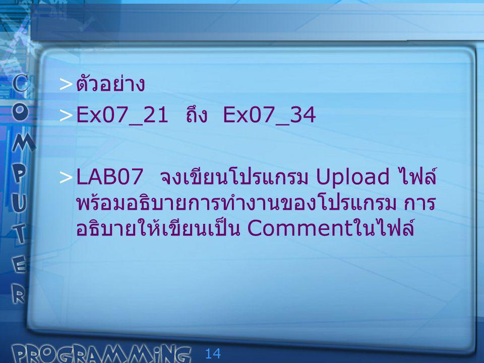 14 > ตัวอย่าง >Ex07_21 ถึง Ex07_34 >LAB07 จงเขียนโปรแกรม Upload ไฟล์ พร้อมอธิบายการทำงานของโปรแกรม การ อธิบายให้เขียนเป็น Comment ในไฟล์