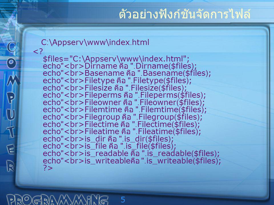 5 ตัวอย่างฟังก์ชันจัดการไฟล์ C:\Appserv\www\index.html Dirname คือ .Dirname($files); echo Basename คือ .Basename($files); echo Filetype คือ .Filetype($files); echo Filesize คือ .Filesize($files); echo Fileperms คือ .Fileperms($files); echo Fileowner คือ .Fileowner($files); echo Filemtime คือ .Filemtime($files); echo Filegroup คือ .Filegroup($files); echo Filectime คือ .Filectime($files); echo Fileatime คือ .Fileatime($files); echo is_dir คือ .is_dir($files); echo is_file คือ .is_file($files); echo is_readable คือ .is_readable($files); echo is_writeable คือ .is_writeable($files); ?>