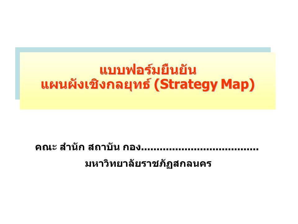 แบบฟอร์มยืนยัน แผนผังเชิงกลยุทธ์ (Strategy Map) คณะ สำนัก สถาบัน กอง...................................... มหาวิทยาลัยราชภัฏสกลนคร
