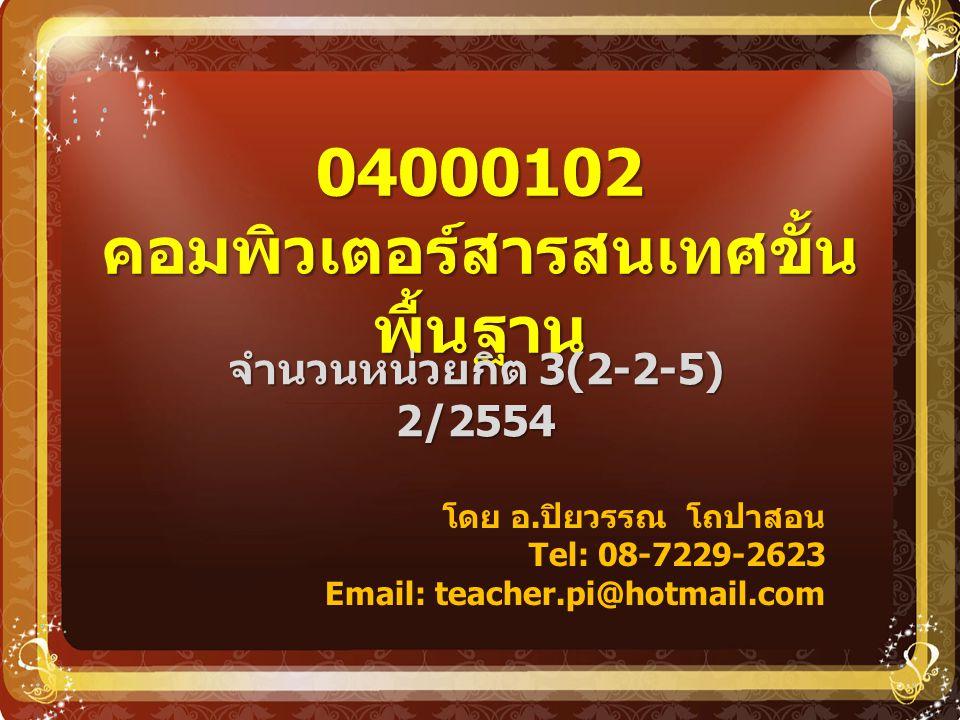 04000102 คอมพิวเตอร์สารสนเทศขั้น พื้นฐาน จำนวนหน่วยกิต 3(2-2-5) 2/2554 โดย อ. ปิยวรรณ โถปาสอน Tel: 08-7229-2623 Email: teacher.pi@hotmail.com