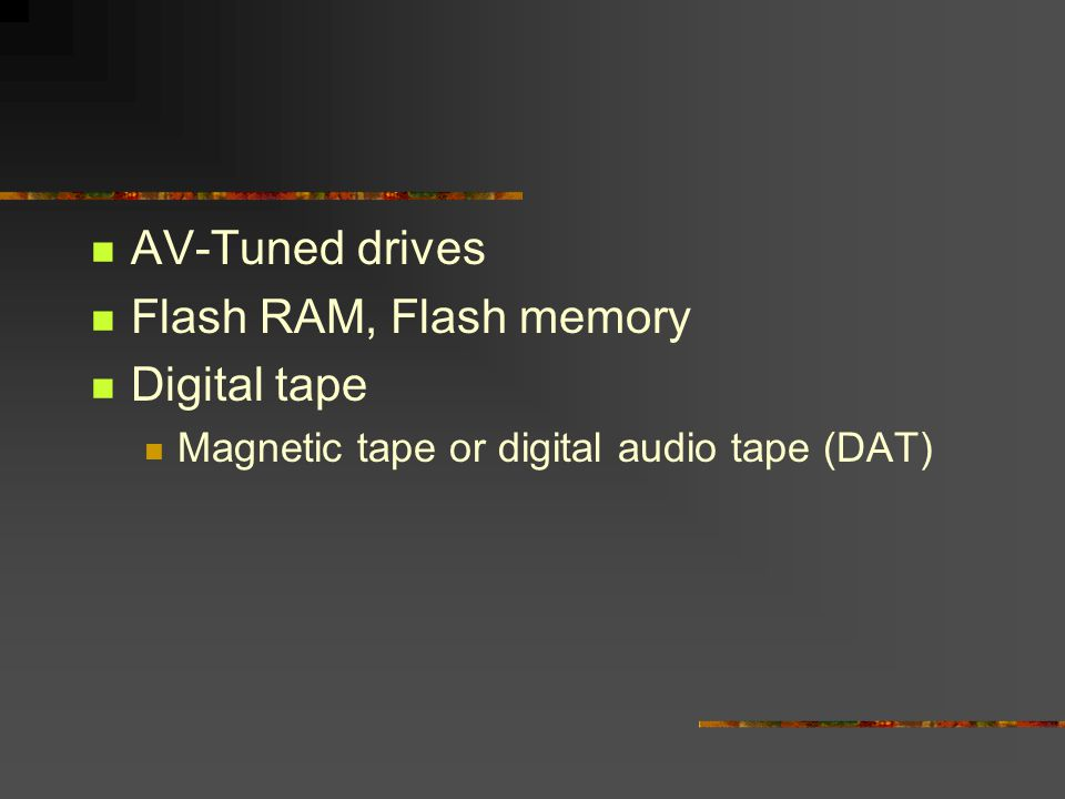 AV-Tuned drives Flash RAM, Flash memory Digital tape Magnetic tape or digital audio tape (DAT)