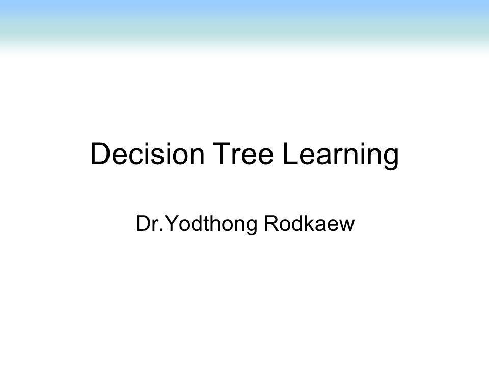 Decision Tree Learning Dr.Yodthong Rodkaew