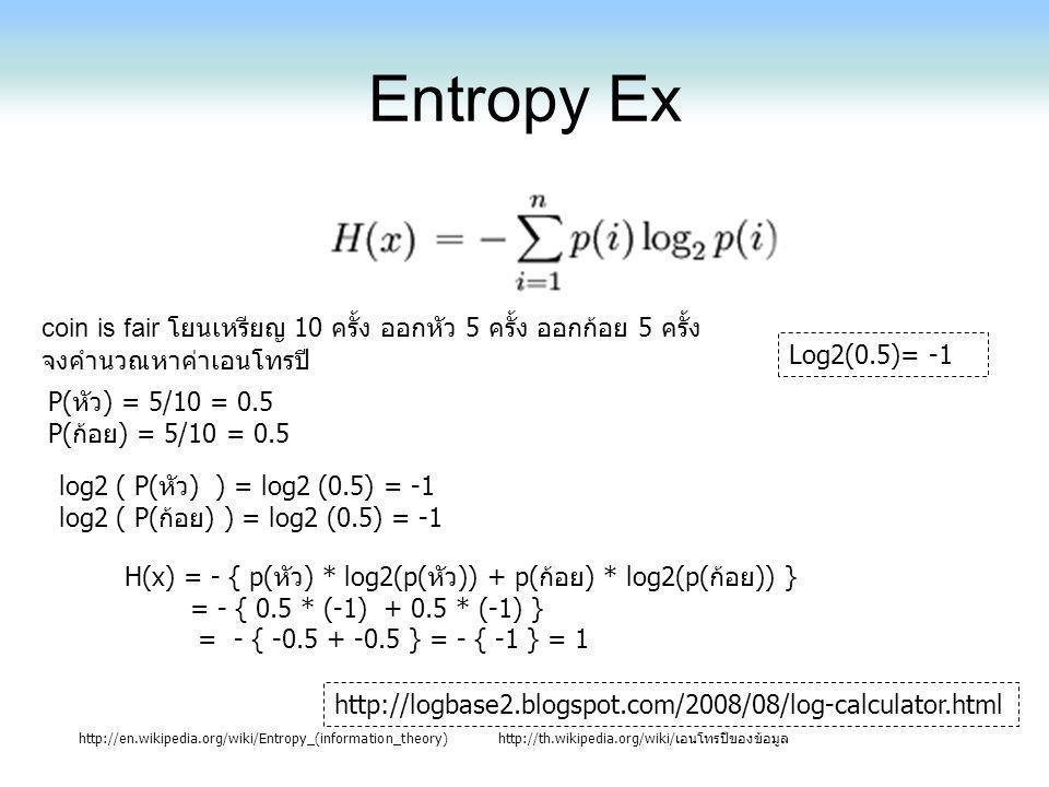 Entropy Ex http://en.wikipedia.org/wiki/Entropy_(information_theory)http://th.wikipedia.org/wiki/เอนโทรปีของข้อมูล Log2(0.5)= -1 coin is fair โยนเหรีย