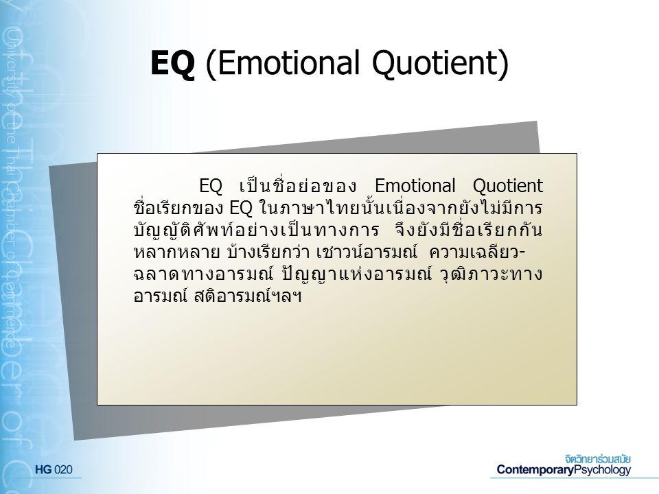 EQ (Emotional Quotient) EQ เป็นชื่อย่อของ Emotional Quotient ชื่อเรียกของ EQ ในภาษาไทยนั้นเนื่องจากยังไม่มีการ บัญญัติศัพท์อย่างเป็นทางการ จึงยังมีชื่