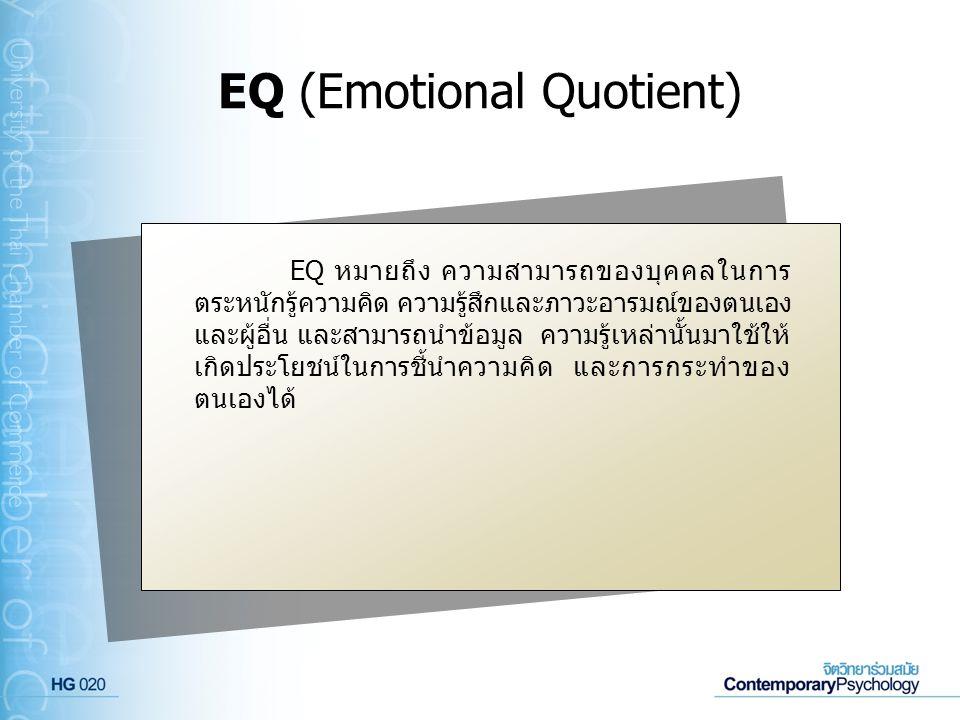 EQ (Emotional Quotient) EQ หมายถึง ความสามารถของบุคคลในการ ตระหนักรู้ความคิด ความรู้สึกและภาวะอารมณ์ของตนเอง และผู้อื่น และสามารถนำข้อมูล ความรู้เหล่า