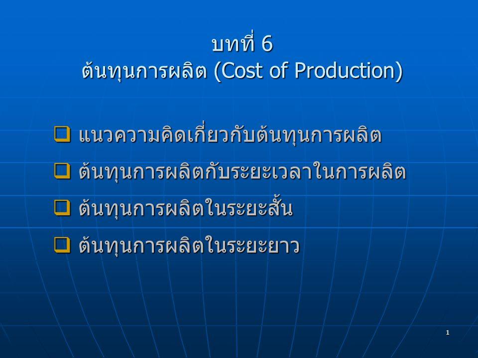 1 บทที่ 6 ต้นทุนการผลิต (Cost of Production)  แนวความคิดเกี่ยวกับต้นทุนการผลิต  ต้นทุนการผลิตกับระยะเวลาในการผลิต  ต้นทุนการผลิตในระยะสั้น  ต้นทุน