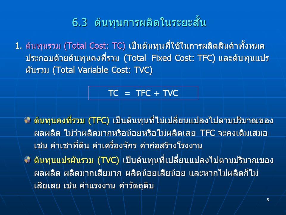 5 1.ต้นทุนรวม (Total Cost: TC) เป็นต้นทุนที่ใช้ในการผลิตสินค้าทั้งหมด ประกอบด้วยต้นทุนคงที่รวม (Total Fixed Cost: TFC) และต้นทุนแปร ผันรวม (Total Vari