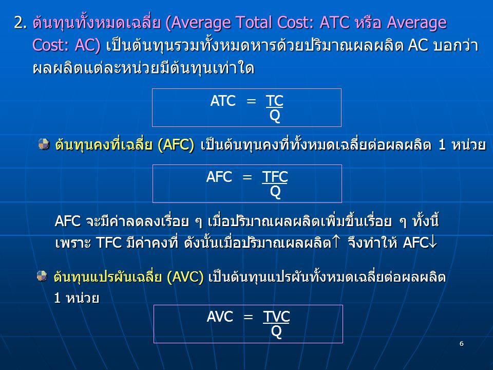 6 2.ต้นทุนทั้งหมดเฉลี่ย (Average Total Cost: ATC หรือ Average Cost: AC) เป็นต้นทุนรวมทั้งหมดหารด้วยปริมาณผลผลิต AC บอกว่า ผลผลิตแต่ละหน่วยมีต้นทุนเท่า