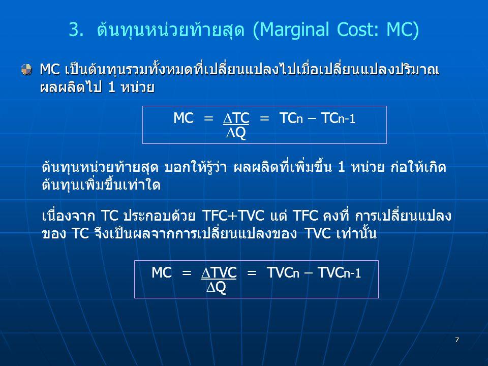 7 3. ต้นทุนหน่วยท้ายสุด (Marginal Cost: MC) MC เป็นต้นทุนรวมทั้งหมดที่เปลี่ยนแปลงไปเมื่อเปลี่ยนแปลงปริมาณ ผลผลิตไป 1 หน่วย MC =  TC = TC n – TC n-1 