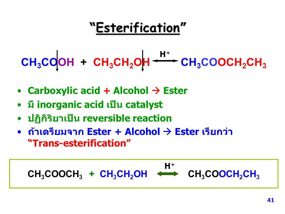 Esterification CH 3 COOH + CH 3 CH 2 OH CH 3 COOCH 2 CH 3 H+H+ Carboxylic acid + Alcohol  Ester มี inorganic acid เป็น catalyst ปฏิกิริยาเป็น reversible reaction ถ้าเตรียมจาก Ester + Alcohol  Ester เรียกว่า Trans-esterification CH 3 COOCH 3 + CH 3 CH 2 OH CH 3 COOCH 2 CH 3 H + 41