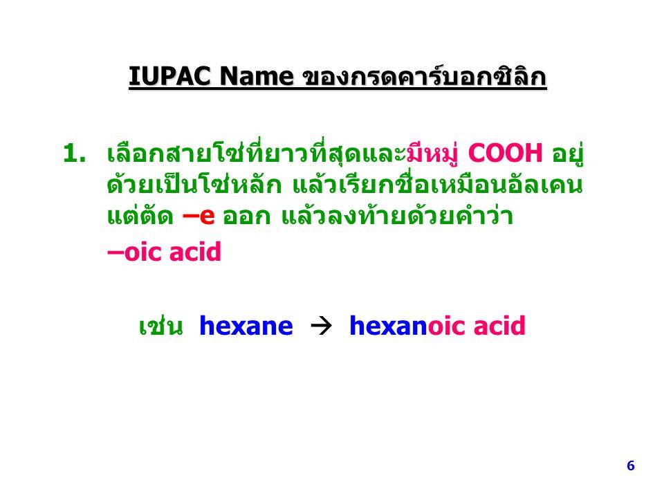 IUPAC Name ของกรดคาร์บอกซิลิก 1.เลือกสายโซ่ที่ยาวที่สุดและมีหมู่ COOH อยู่ ด้วยเป็นโซ่หลัก แล้วเรียกชื่อเหมือนอัลเคน แต่ตัด –e ออก แล้วลงท้ายด้วยคำว่า –oic acid เช่น hexane  hexanoic acid 6
