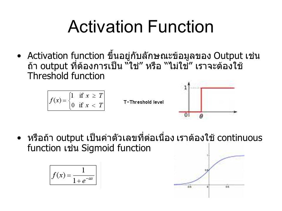 Activation Function Activation function ขึ้นอยู่กับลักษณะข้อมูลของ Output เช่น ถ้า output ที่ต้องการเป็น ใช่ หรือ ไม่ใช่ เราจะต้องใช้ Threshold function หรือถ้า output เป็นค่าตัวเลขที่ต่อเนื่อง เราต้องใช้ continuous function เช่น Sigmoid function