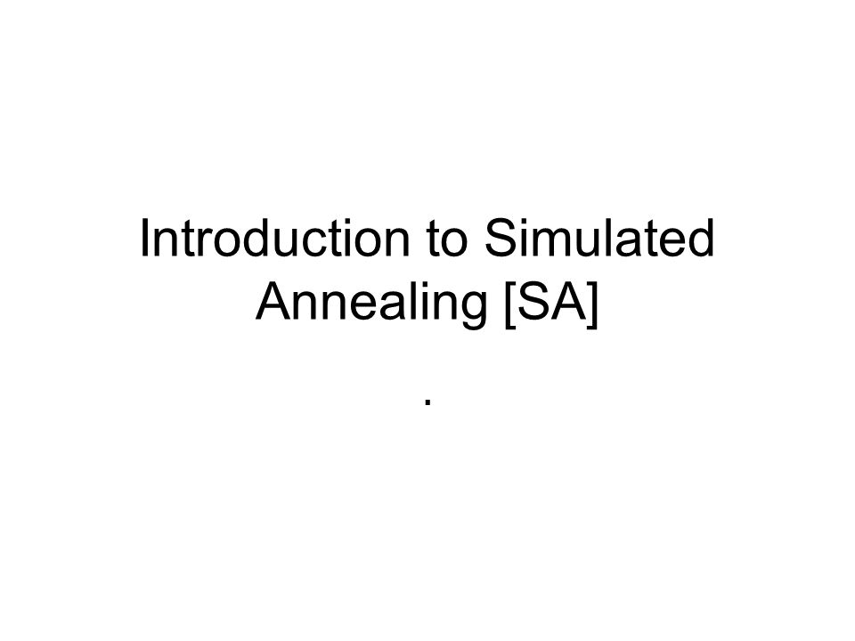 Introduction to Simulated Annealing [SA].