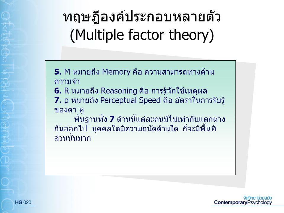 ทฤษฎีองค์ประกอบหลายตัว (Multiple factor theory) 5. M หมายถึง Memory คือ ความสามารถทางด้าน ความจำ 6. R หมายถึง Reasoning คือ การรู้จักใช้เหตุผล 7. p หม