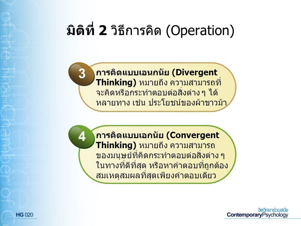 มิติที่ 2 วิธีการคิด (Operation) การคิดแบบเอนกนัย (Divergent Thinking) หมายถึง ความสามารถที่ จะคิดหรือกระทำตอบต่อสิ่งต่าง ๆ ได้ หลายทาง เช่น ประโยชน์ข