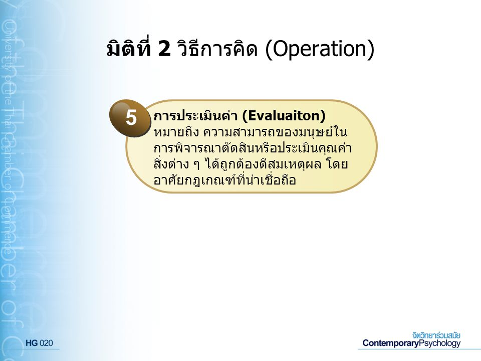 มิติที่ 2 วิธีการคิด (Operation) การประเมินค่า (Evaluaiton) หมายถึง ความสามารถของมนุษย์ใน การพิจารณาตัดสินหรือประเมินคุณค่า สิ่งต่าง ๆ ได้ถูกต้องดีสมเ