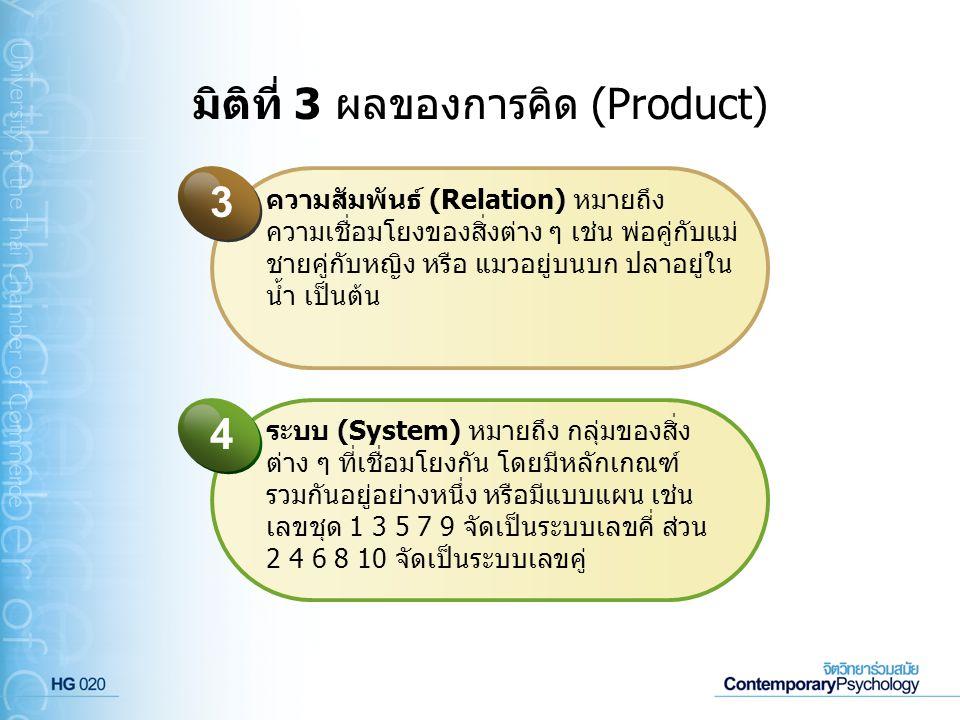 มิติที่ 3 ผลของการคิด (Product) ความสัมพันธ์ (Relation) หมายถึง ความเชื่อมโยงของสิ่งต่าง ๆ เช่น พ่อคู่กับแม่ ชายคู่กับหญิง หรือ แมวอยู่บนบก ปลาอยู่ใน