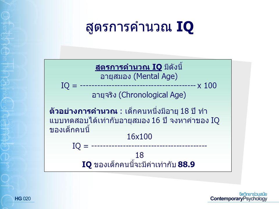 สูตรการคำนวณ IQ สูตรการคำนวณ IQ มีดังนี้ อายุสมอง (Mental Age) IQ = ----------------------------------------- x 100 อายุจริง (Chronological Age) ตัวอย