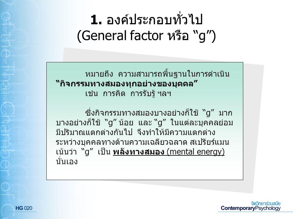 """1. องค์ประกอบทั่วไป (General factor หรือ """"g"""") หมายถึง ความสามารถพื้นฐานในการดำเนิน """"กิจกรรมทางสมองทุกอย่างของบุคคล"""" เช่น การคิด การรับรู้ ฯลฯ ซึ่งกิจก"""