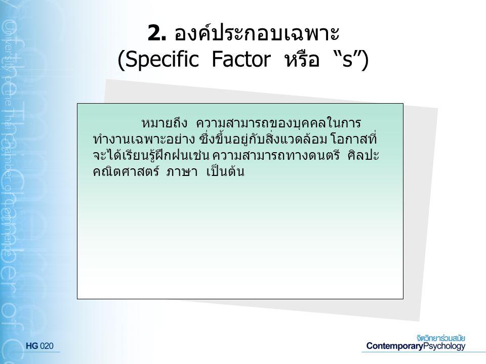 """2. องค์ประกอบเฉพาะ (Specific Factor หรือ """"s"""") หมายถึง ความสามารถของบุคคลในการ ทำงานเฉพาะอย่าง ซึ่งขึ้นอยู่กับสิ่งแวดล้อม โอกาสที่ จะได้เรียนรู้ฝึกฝนเช"""