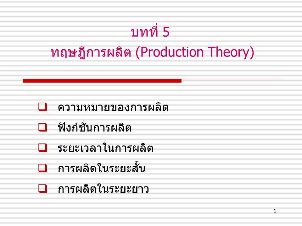 1 บทที่ 5 ทฤษฎีการผลิต (Production Theory)  ความหมายของการผลิต  ฟังก์ชั่นการผลิต  ระยะเวลาในการผลิต  การผลิตในระยะสั้น  การผลิตในระยะยาว