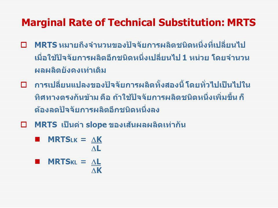 Marginal Rate of Technical Substitution: MRTS  MRTS หมายถึงจำนวนของปัจจัยการผลิตชนิดหนึ่งที่เปลี่ยนไป เมื่อใช้ปัจจัยการผลิตอีกชนิดหนึ่งเปลี่ยนไป 1 หน่วย โดยจำนวน ผลผลิตยังคงเท่าเดิม  การเปลี่ยนแปลงของปัจจัยการผลิตทั้งสองนี้ โดยทั่วไปเป็นไปใน ทิศทางตรงกันข้าม คือ ถ้าใช้ปัจจัยการผลิตชนิดหนึ่งเพิ่มขึ้น ก็ ต้องลดปัจจัยการผลิตอีกชนิดหนึ่งลง  MRTS เป็นค่า slope ของเส้นผลผลิตเท่ากัน MRTS LK =  K  L MRTS KL =  L  K