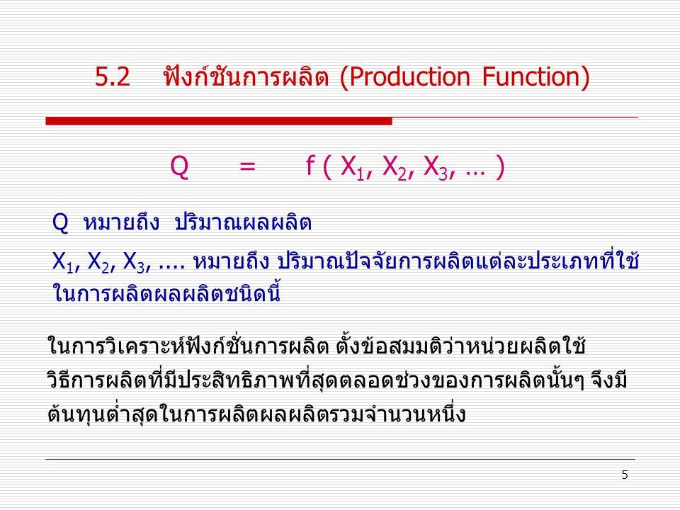 5 5.2ฟังก์ชันการผลิต (Production Function) Q= f ( X 1, X 2, X 3, … ) ในการวิเคราะห์ฟังก์ชั่นการผลิต ตั้งข้อสมมติว่าหน่วยผลิตใช้ วิธีการผลิตที่มีประสิทธิภาพที่สุดตลอดช่วงของการผลิตนั้นๆ จึงมี ต้นทุนต่ำสุดในการผลิตผลผลิตรวมจำนวนหนึ่ง Q หมายถึง ปริมาณผลผลิต X 1, X 2, X 3,....