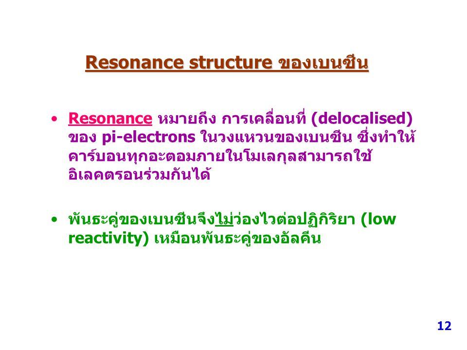 Resonance structure ของเบนซีน Resonance หมายถึง การเคลื่อนที่ (delocalised) ของ pi-electrons ในวงแหวนของเบนซีน ซึ่งทำให้ คาร์บอนทุกอะตอมภายในโมเลกุลสา