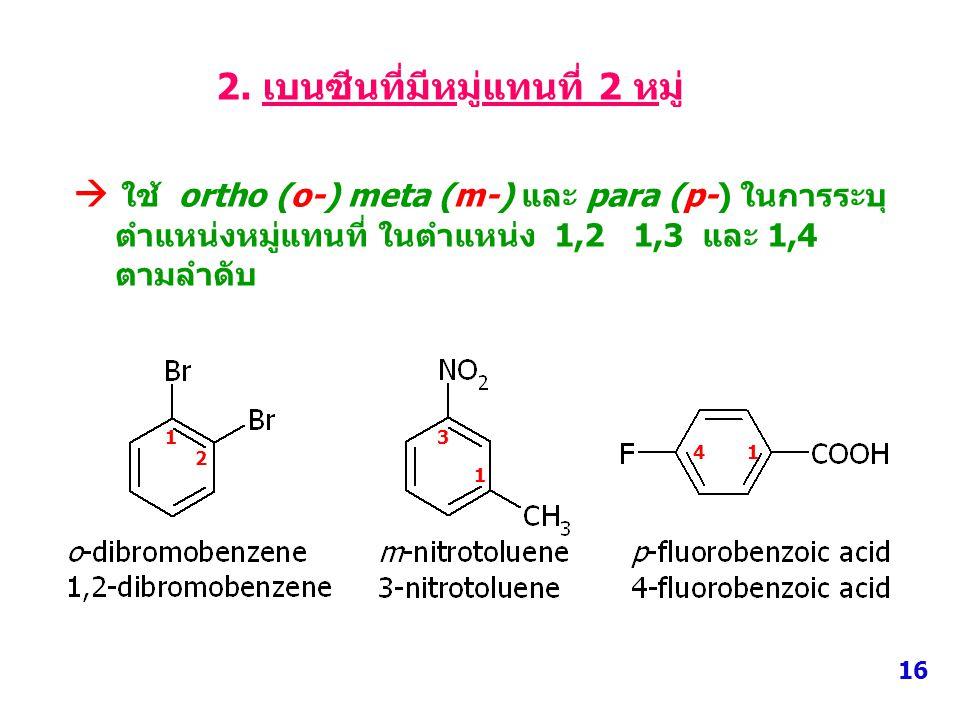 2. เบนซีนที่มีหมู่แทนที่ 2 หมู่  ใช้ ortho (o-) meta (m-) และ para (p-) ในการระบุ ตำแหน่งหมู่แทนที่ ในตำแหน่ง 1,2 1,3 และ 1,4 ตามลำดับ 16 1 2 1 3 14