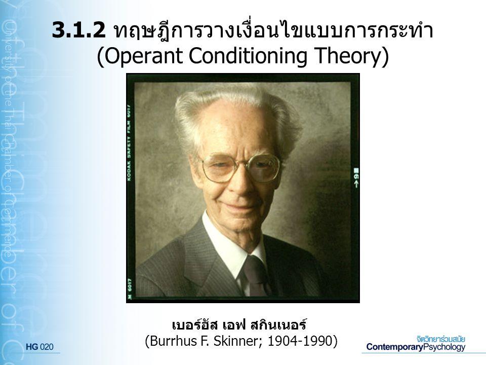 3.1.2 ทฤษฎีการวางเงื่อนไขแบบการกระทำ (Operant Conditioning Theory) เบอร์ฮัส เอฟ สกินเนอร์ (Burrhus F. Skinner; 1904-1990)