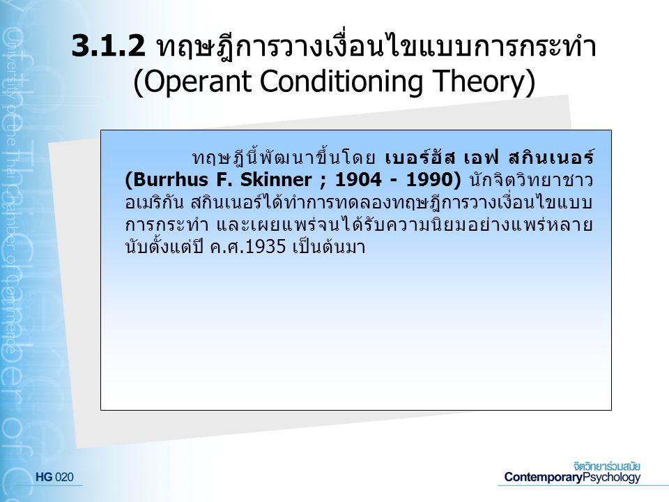 3.1.2 ทฤษฎีการวางเงื่อนไขแบบการกระทำ (Operant Conditioning Theory) ทฤษฎีนี้พัฒนาขึ้นโดย เบอร์ฮัส เอฟ สกินเนอร์ (Burrhus F. Skinner ; 1904 - 1990) นักจ