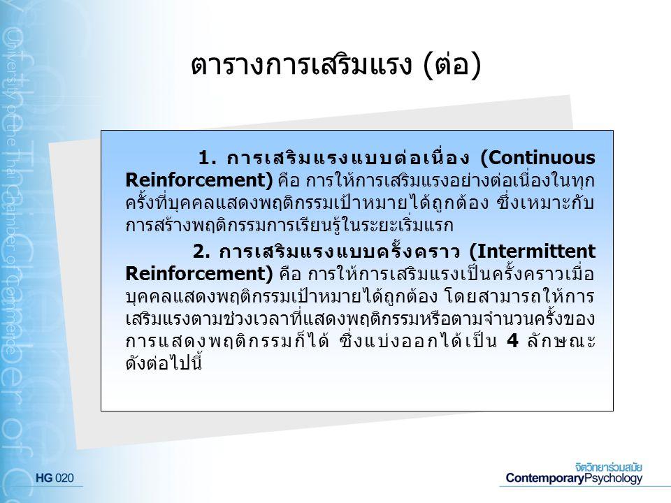 ตารางการเสริมแรง (ต่อ) 1. การเสริมแรงแบบต่อเนื่อง (Continuous Reinforcement) คือ การให้การเสริมแรงอย่างต่อเนื่องในทุก ครั้งที่บุคคลแสดงพฤติกรรมเป้าหมา
