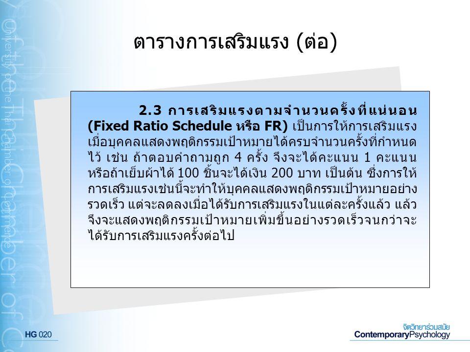 ตารางการเสริมแรง (ต่อ) 2.3 การเสริมแรงตามจำนวนครั้งที่แน่นอน (Fixed Ratio Schedule หรือ FR) เป็นการให้การเสริมแรง เมื่อบุคคลแสดงพฤติกรรมเป้าหมายได้ครบ