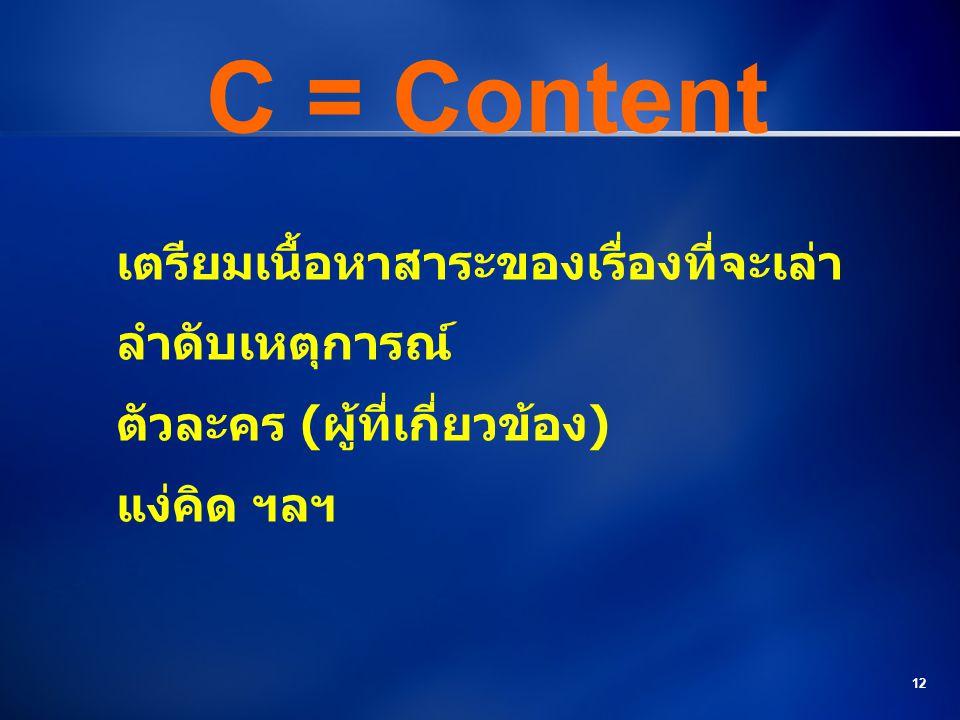 12 C = Content เตรียมเนื้อหาสาระของเรื่องที่จะเล่า ลำดับเหตุการณ์ ตัวละคร (ผู้ที่เกี่ยวข้อง) แง่คิด ฯลฯ