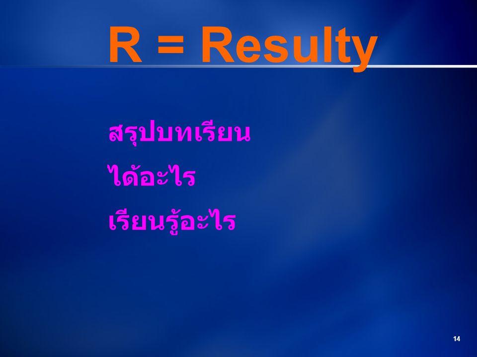 14 R = Resulty สรุปบทเรียน ได้อะไร เรียนรู้อะไร