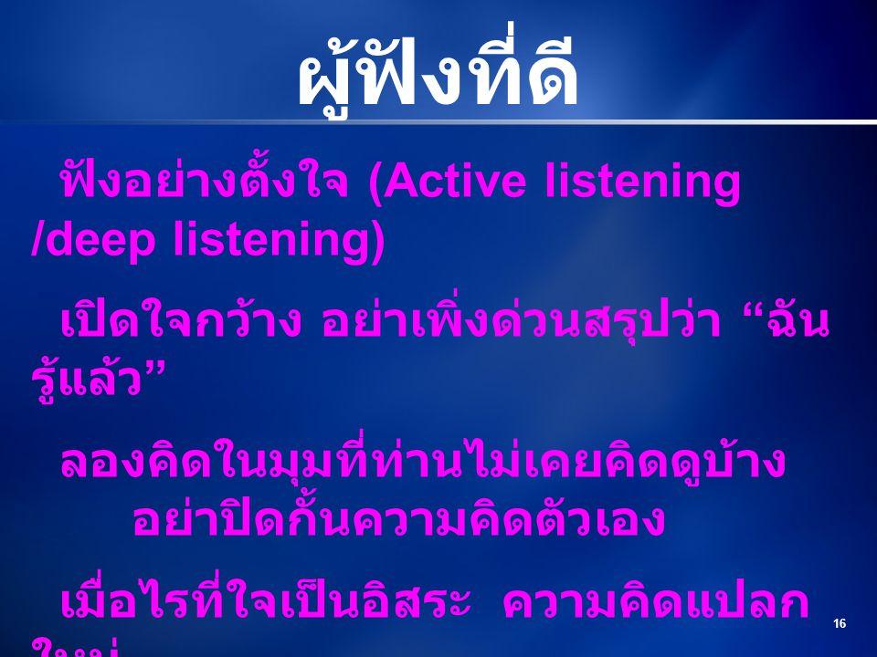 """16 ผู้ฟังที่ดี ฟังอย่างตั้งใจ (Active listening /deep listening) เปิดใจกว้าง อย่าเพิ่งด่วนสรุปว่า """" ฉัน รู้แล้ว """" ลองคิดในมุมที่ท่านไม่เคยคิดดูบ้าง อย"""