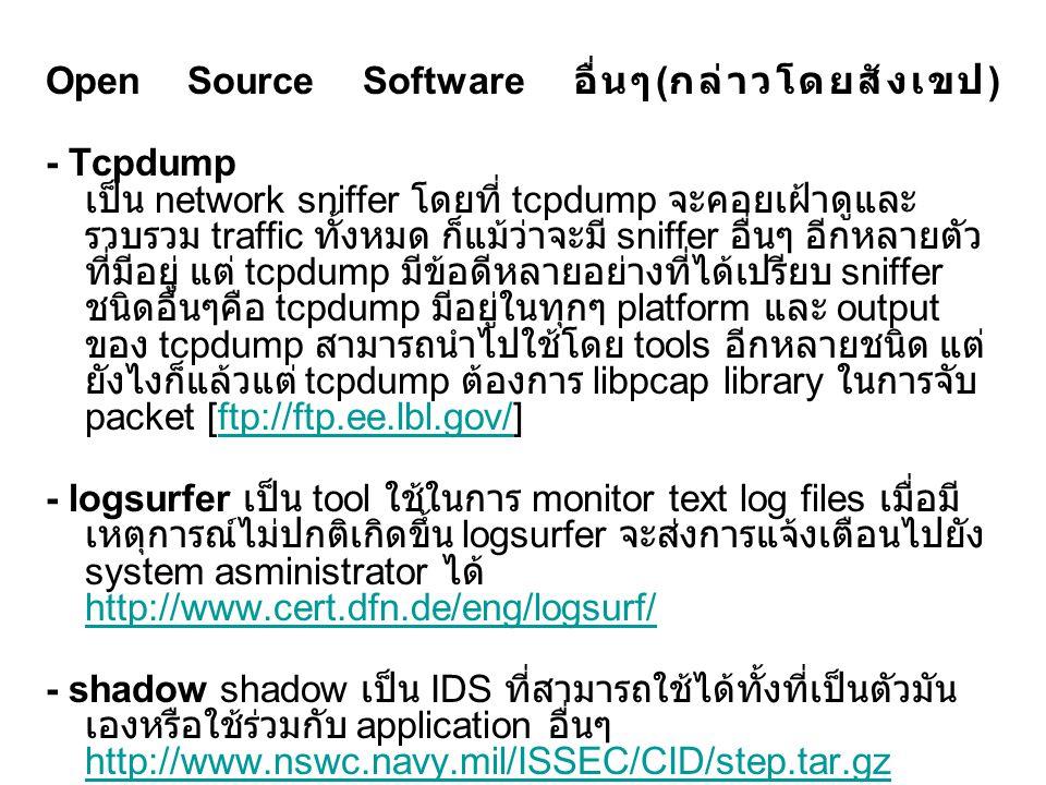 snort เป็น IDS ซึ่งเขียนโดยใช้ภาษา C เป็น stand-alone program แต่ snort จะมีประสิทธิ์ภาพยิ่งขึ้นเมื่อมีการใช้ร่วมกับ tools อื่นๆ http://www.snort.org http://www.snort.org Shadow/Snort Hybrid – เนื่องจาก shadow ประกอบด้วย Perl scripts ซึ่งทำหน้าที่ในการจัดการ และ process ข้อมูลจาก sensor – ในขณะที่ snort จะทำการ process tcpdump binary files แต่เรา สามารถทำการแก้ไข shadow ให้สามารถทำการ process ข้อมูลของ tcpdump ผ่านทาง snort – ส่วนหน้าที่สามารถแก้ไขได้คือ ความยาวของข้อมูลที่จะทำการ capture โดย tcpdump ของ sensor ซึ่งจะต้องทำการแก้ไขสามารถ capture ข้อมูลมากกว่า 88 byte แต่ admin ก็ต้องพิจารณาถึง disk storage ด้วย นั้นคือ admin ต้องเลือก snaplen ซึ่งสามารถเก็บข้อมูลให้ได้ประโยชน์ ในการวิเคราะห์มากที่สุดแต่ขณะเดียวกันก็ไม่ทำให้ประสิทธิภาพการ processing ของระบบลดลง – วิธีนี้เหมาะสำหรับองค์กรที่มีข้อจำกัดของบุคลากรและเวลา ถึงแม้ว่า ข้อมูลไม่ถูกวิเคราะห์แบบ real-time แต่เพียงแค่ admin เพียงคนเดียวก็ สามารถ respond ได้ตลอดเวลา