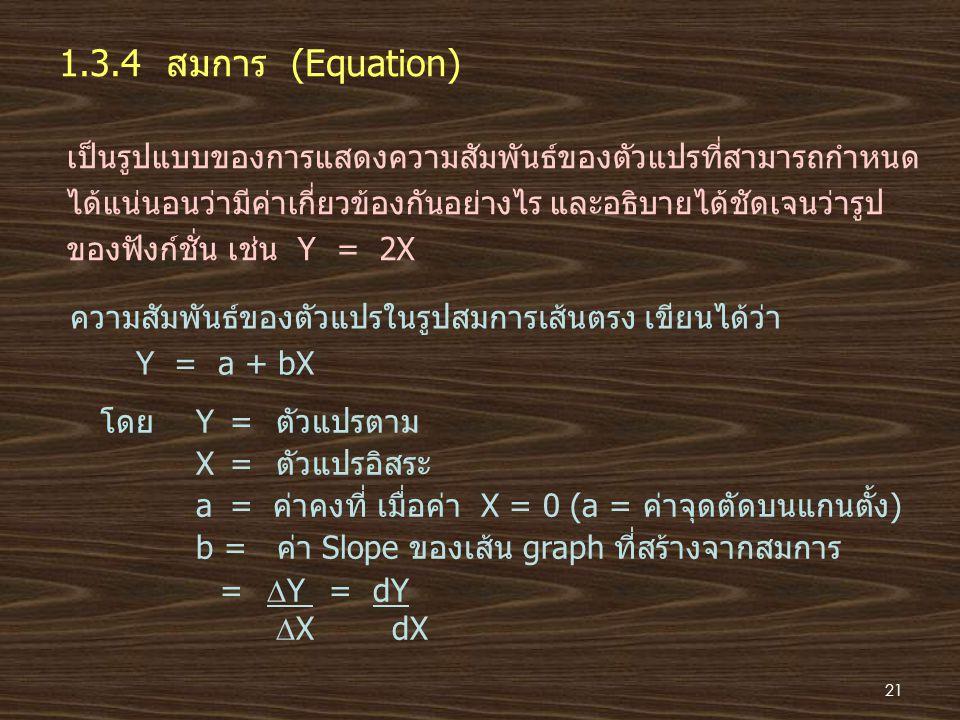 1.3.4 สมการ (Equation) เป็นรูปแบบของการแสดงความสัมพันธ์ของตัวแปรที่สามารถกำหนด ได้แน่นอนว่ามีค่าเกี่ยวข้องกันอย่างไร และอธิบายได้ชัดเจนว่ารูป ของฟังก์