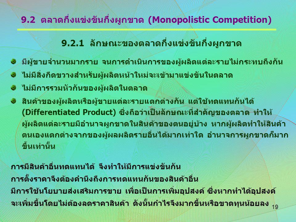 9.2 ตลาดกึ่งแข่งขันกึ่งผูกขาด (Monopolistic Competition) 9.2.1 ลักษณะของตลาดกึ่งแข่งขันกึ่งผูกขาด มีผู้ขายจำนวนมากราย จนการดำเนินการของผู้ผลิตแต่ละราย