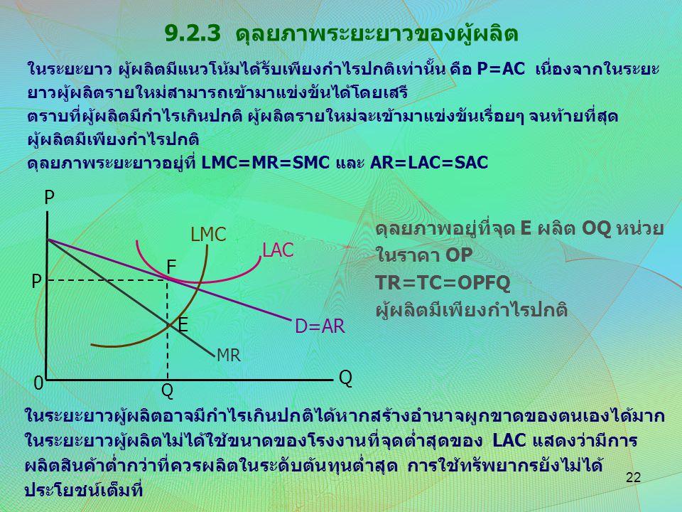 9.2.3 ดุลยภาพระยะยาวของผู้ผลิต P LMC LAC F P D=AR E MR Q Q 0 ในระยะยาว ผู้ผลิตมีแนวโน้มได้รับเพียงกำไรปกติเท่านั้น คือ P=AC เนื่องจากในระยะ ยาวผู้ผลิต