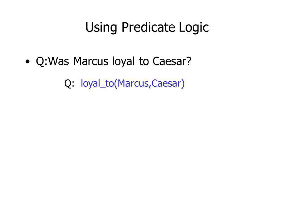 Using Predicate Logic Q:Was Marcus loyal to Caesar? Q: loyal_to(Marcus,Caesar)