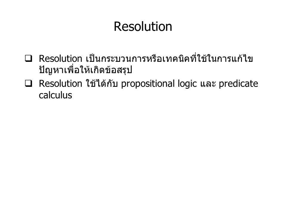 Resolution  Resolution เป็นกระบวนการหรือเทคนิคที่ใช้ในการแก้ไข ปัญหาเพื่อให้เกิดข้อสรุป  Resolution ใช้ได้กับ propositional logic และ predicate calculus