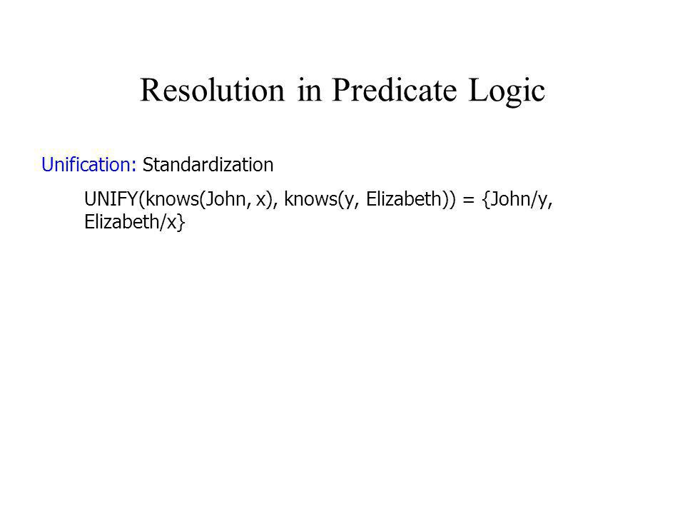 Resolution in Predicate Logic Unification: Most general unifier UNIFY(knows(John, x), knows(y, z)) = {John/y, John/x, John/z} = {John/y, Jane/x, Jane/z} = {John/y, v/x, v/z} = {John/y, z/x, Jane/v} = {John/y, z/x}