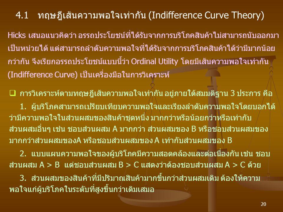 20 4.1 ทฤษฎีเส้นความพอใจเท่ากัน (Indifference Curve Theory) Hicks เสนอแนวคิดว่า อรรถประโยชน์ที่ได้รับจากการบริโภคสินค้าไม่สามารถนับออกมา เป็นหน่วยได้