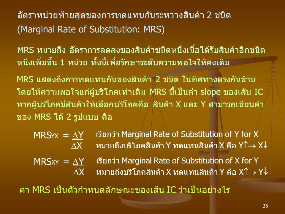 25 อัตราหน่วยท้ายสุดของการทดแทนกันระหว่างสินค้า 2 ชนิด (Marginal Rate of Substitution: MRS) MRS หมายถึง อัตราการลดลงของสินค้าชนิดหนึ่งเมื่อได้รับสินค้