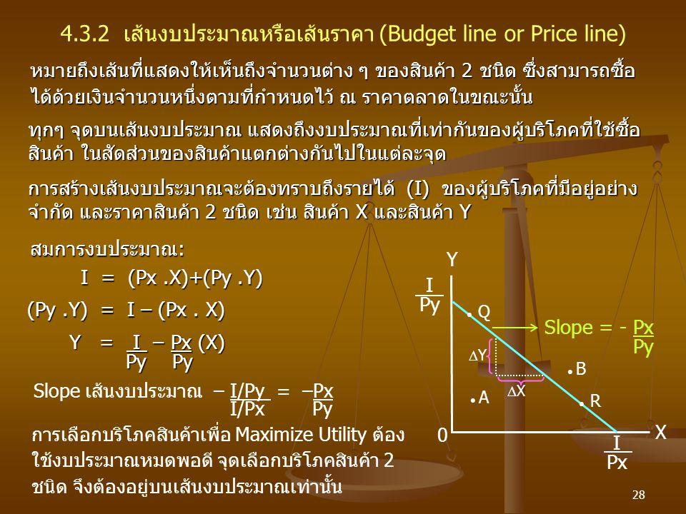 28 4.3.2 เส้นงบประมาณหรือเส้นราคา (Budget line or Price line) หมายถึงเส้นที่แสดงให้เห็นถึงจำนวนต่าง ๆ ของสินค้า 2 ชนิด ซึ่งสามารถซื้อ ได้ด้วยเงินจำนวน
