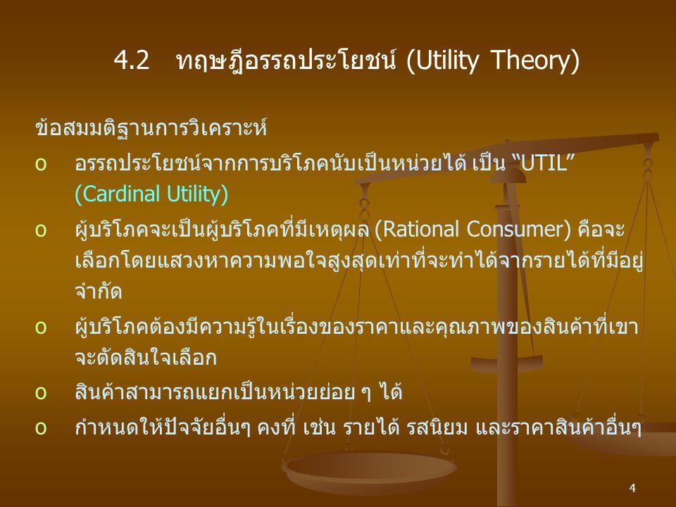 """4 4.2 ทฤษฎีอรรถประโยชน์ (Utility Theory) ข้อสมมติฐานการวิเคราะห์ oอรรถประโยชน์จากการบริโภคนับเป็นหน่วยได้ เป็น """"UTIL"""" (Cardinal Utility) oผู้บริโภคจะเ"""
