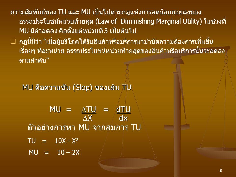8 MU =  TU = dTU MU =  TU = dTU  X dx  X dx MU คือความชัน (Slop) ของเส้น TU ตัวอย่างการหา MU จากสมการ TU TU = 10X - X 2 MU = 10 – 2X ความสัมพันธ์ข